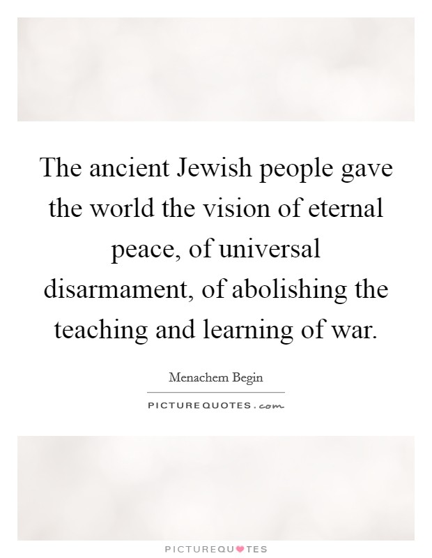 The ancient Jewish people gave the world the vision of eternal peace, of universal disarmament, of abolishing the teaching and learning of war Picture Quote #1