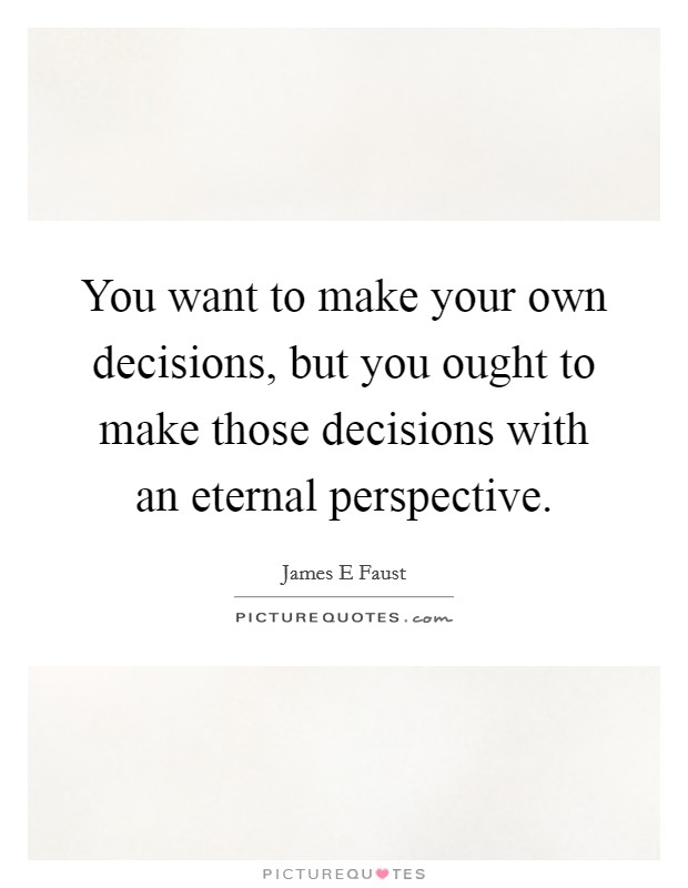 Make Your Own Decisions Quotes: You Want To Make Your Own Decisions, But You Ought To Make