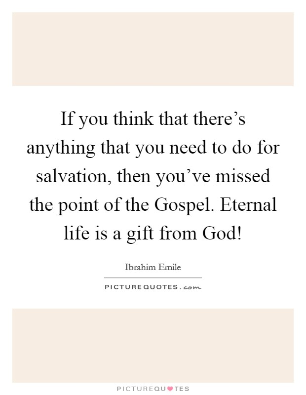 If you think that there's anything that you need to do for salvation, then you've missed the point of the Gospel. Eternal life is a gift from God! Picture Quote #1
