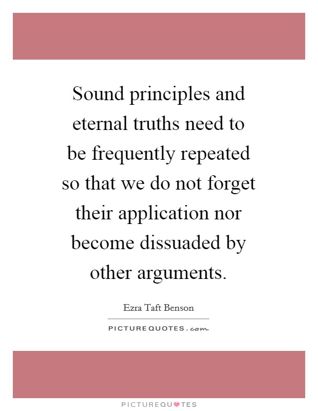 Sound principles and eternal truths need to be frequently repeated so that we do not forget their application nor become dissuaded by other arguments Picture Quote #1