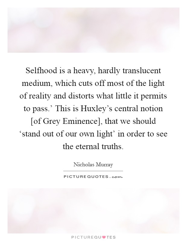 Selfhood is a heavy, hardly translucent medium, which cuts off most of the light of reality and distorts what little it permits to pass.' This is Huxley's central notion [of Grey Eminence], that we should 'stand out of our own light' in order to see the eternal truths Picture Quote #1