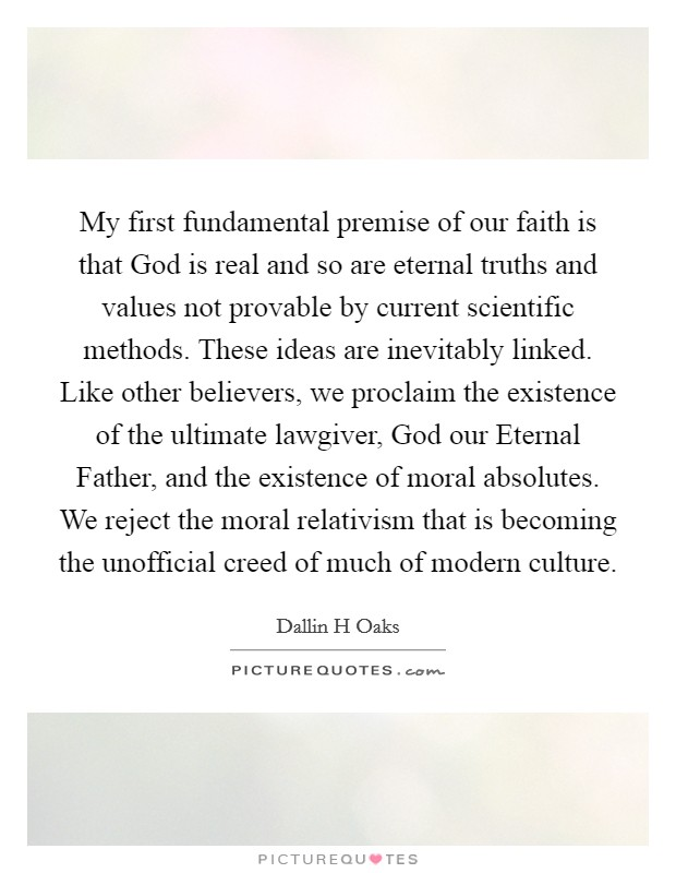 My first fundamental premise of our faith is that God is real and so are eternal truths and values not provable by current scientific methods. These ideas are inevitably linked. Like other believers, we proclaim the existence of the ultimate lawgiver, God our Eternal Father, and the existence of moral absolutes. We reject the moral relativism that is becoming the unofficial creed of much of modern culture Picture Quote #1
