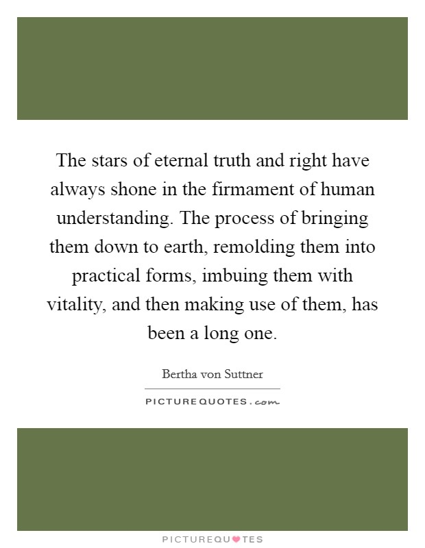 The stars of eternal truth and right have always shone in the firmament of human understanding. The process of bringing them down to earth, remolding them into practical forms, imbuing them with vitality, and then making use of them, has been a long one Picture Quote #1
