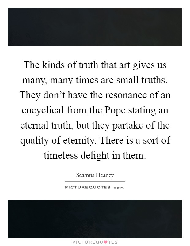 The kinds of truth that art gives us many, many times are small truths. They don't have the resonance of an encyclical from the Pope stating an eternal truth, but they partake of the quality of eternity. There is a sort of timeless delight in them Picture Quote #1