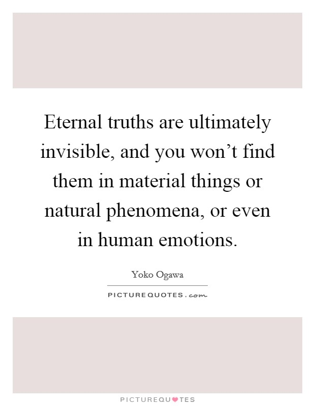 Eternal truths are ultimately invisible, and you won't find them in material things or natural phenomena, or even in human emotions Picture Quote #1