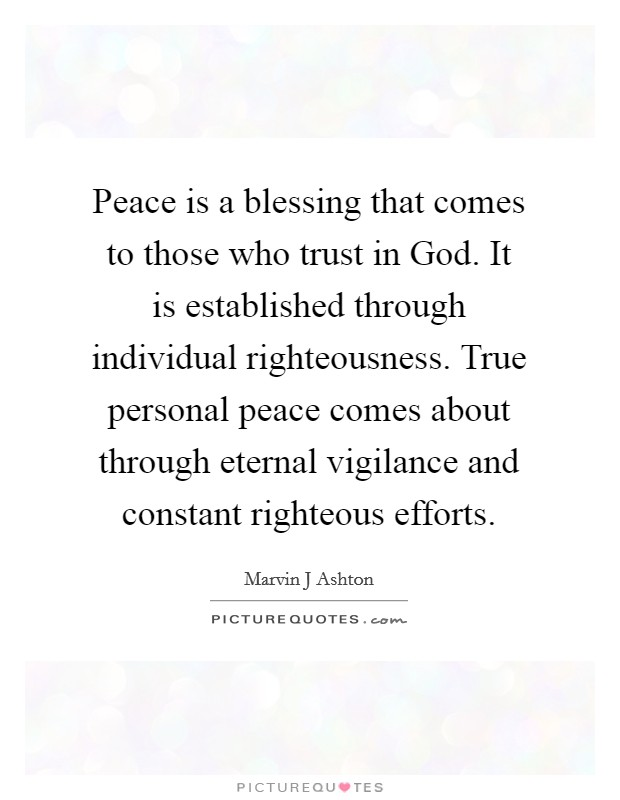 Peace is a blessing that comes to those who trust in God. It is established through individual righteousness. True personal peace comes about through eternal vigilance and constant righteous efforts Picture Quote #1