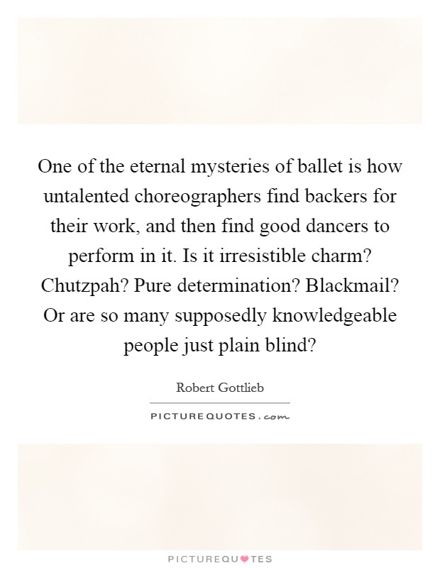One of the eternal mysteries of ballet is how untalented choreographers find backers for their work, and then find good dancers to perform in it. Is it irresistible charm? Chutzpah? Pure determination? Blackmail? Or are so many supposedly knowledgeable people just plain blind? Picture Quote #1