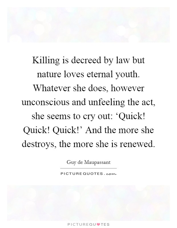 Killing is decreed by law but nature loves eternal youth. Whatever she does, however unconscious and unfeeling the act, she seems to cry out: 'Quick! Quick! Quick!' And the more she destroys, the more she is renewed Picture Quote #1