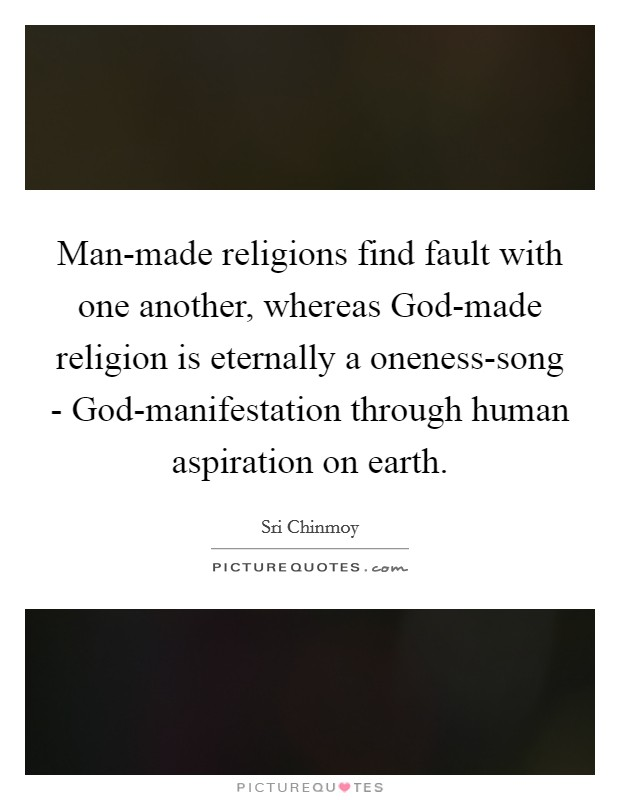 Man-made religions find fault with one another, whereas God-made religion is eternally a oneness-song - God-manifestation through human aspiration on earth Picture Quote #1
