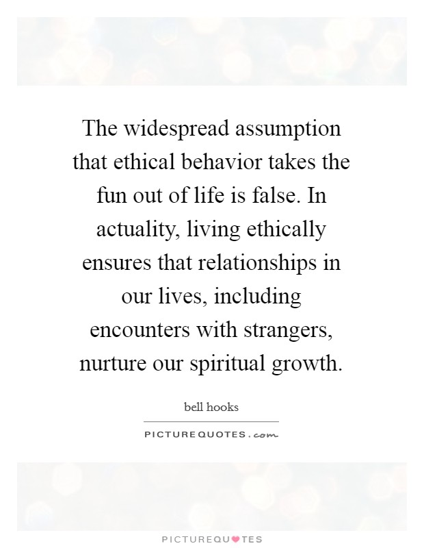 The widespread assumption that ethical behavior takes the fun out of life is false. In actuality, living ethically ensures that relationships in our lives, including encounters with strangers, nurture our spiritual growth Picture Quote #1