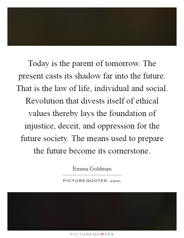 Today is the parent of tomorrow. The present casts its shadow far into the future. That is the law of life, individual and social. Revolution that divests itself of ethical values thereby lays the foundation of injustice, deceit, and oppression for the future society. The means used to prepare the future become its cornerstone Picture Quote #1