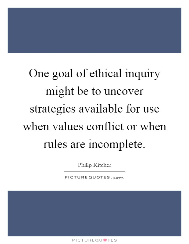 One goal of ethical inquiry might be to uncover strategies available for use when values conflict or when rules are incomplete Picture Quote #1