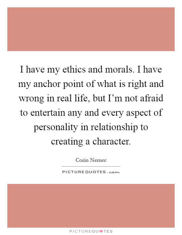 I have my ethics and morals. I have my anchor point of what is right and wrong in real life, but I'm not afraid to entertain any and every aspect of personality in relationship to creating a character Picture Quote #1