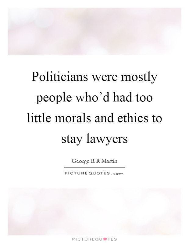 Politicians were mostly people who'd had too little morals and ethics to stay lawyers Picture Quote #1