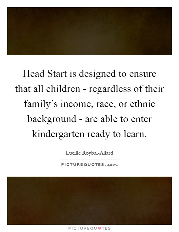 Head Start is designed to ensure that all children - regardless of their family's income, race, or ethnic background - are able to enter kindergarten ready to learn. Picture Quote #1