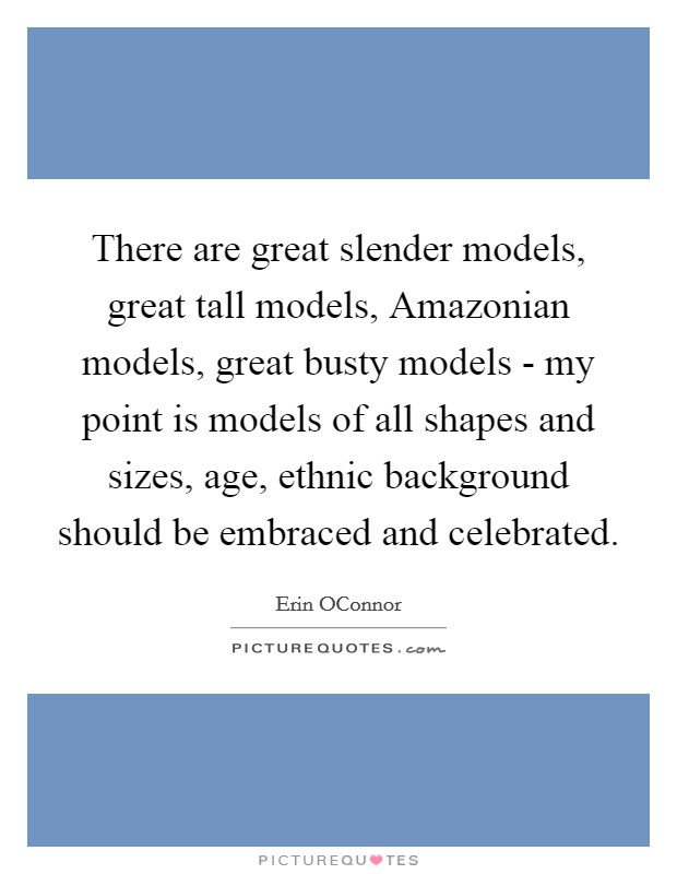 There are great slender models, great tall models, Amazonian models, great busty models - my point is models of all shapes and sizes, age, ethnic background should be embraced and celebrated Picture Quote #1