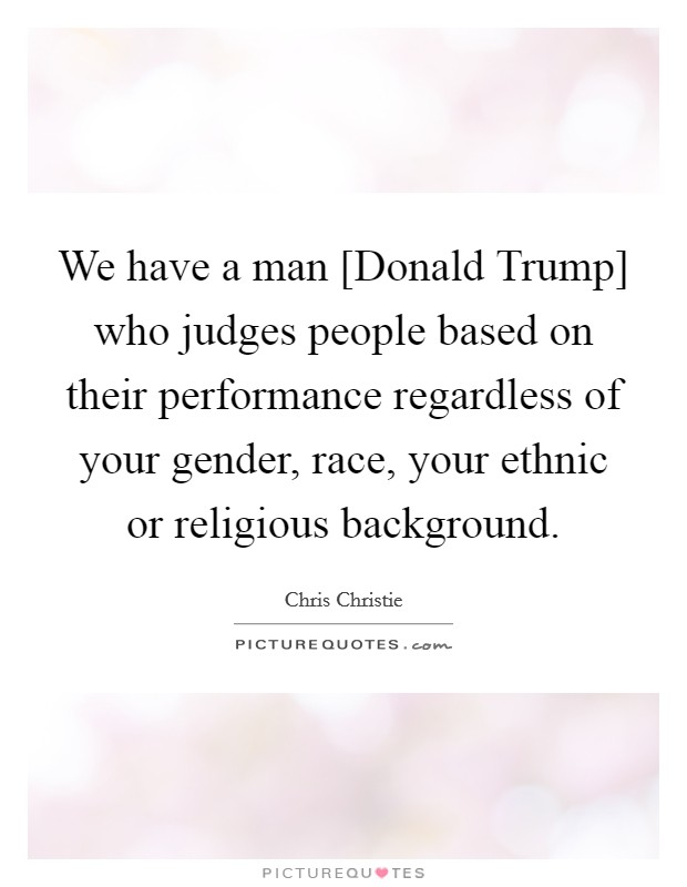We have a man [Donald Trump] who judges people based on their performance regardless of your gender, race, your ethnic or religious background Picture Quote #1