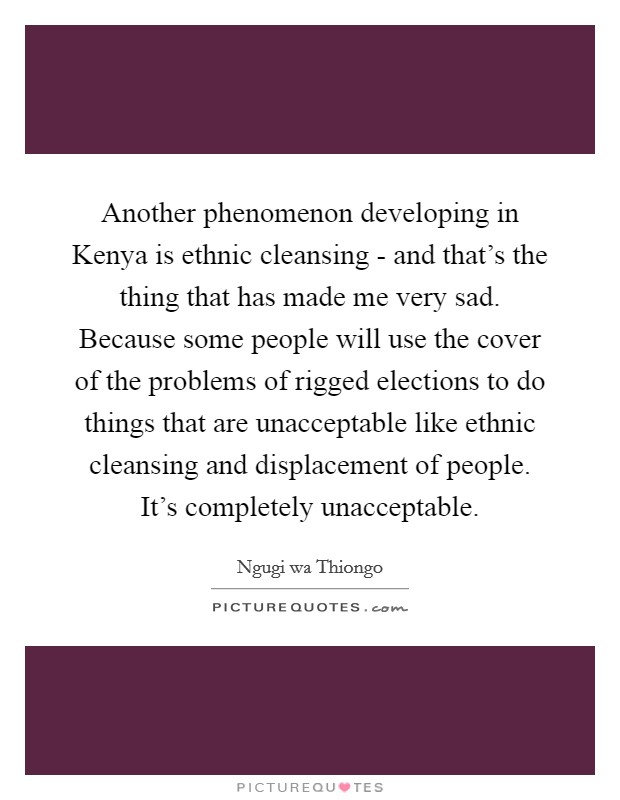 Another phenomenon developing in Kenya is ethnic cleansing - and that's the thing that has made me very sad. Because some people will use the cover of the problems of rigged elections to do things that are unacceptable like ethnic cleansing and displacement of people. It's completely unacceptable Picture Quote #1