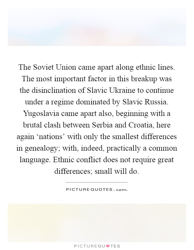 The Soviet Union came apart along ethnic lines. The most important factor in this breakup was the disinclination of Slavic Ukraine to continue under a regime dominated by Slavic Russia. Yugoslavia came apart also, beginning with a brutal clash between Serbia and Croatia, here again 'nations' with only the smallest differences in genealogy; with, indeed, practically a common language. Ethnic conflict does not require great differences; small will do Picture Quote #1