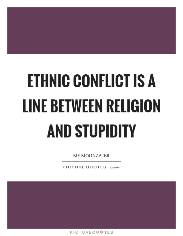 Ethnic conflict is a line between religion and stupidity Picture Quote #1
