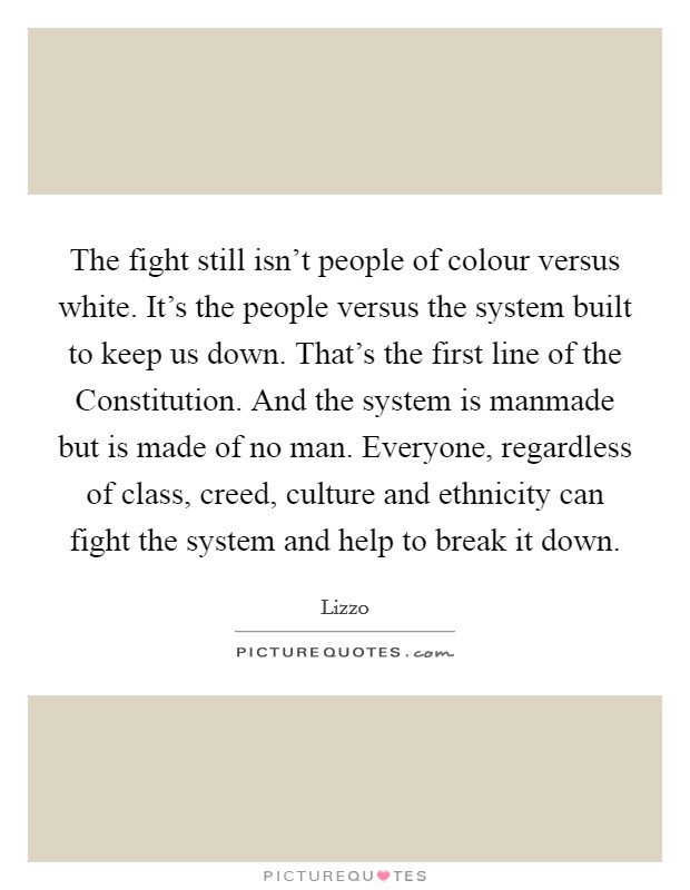 The fight still isn't people of colour versus white. It's the people versus the system built to keep us down. That's the first line of the Constitution. And the system is manmade but is made of no man. Everyone, regardless of class, creed, culture and ethnicity can fight the system and help to break it down Picture Quote #1