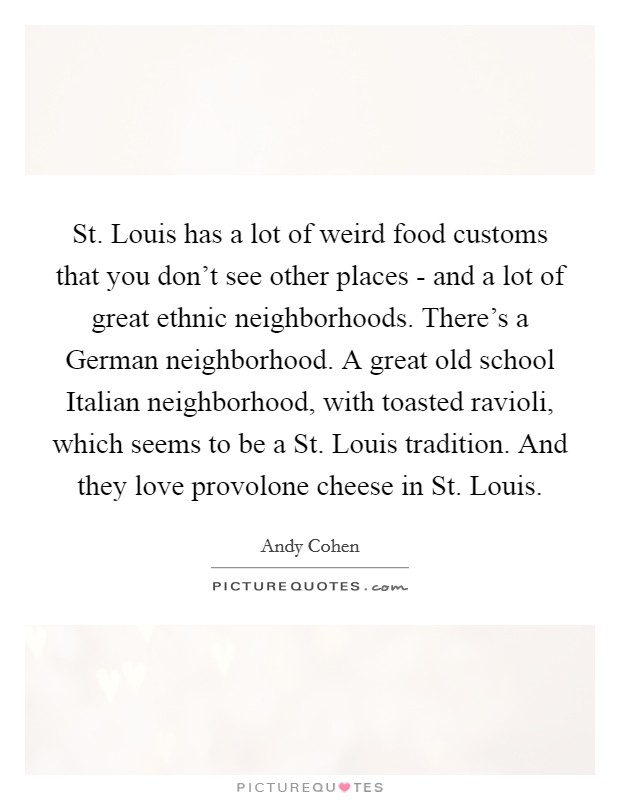 St. Louis has a lot of weird food customs that you don't see other places - and a lot of great ethnic neighborhoods. There's a German neighborhood. A great old school Italian neighborhood, with toasted ravioli, which seems to be a St. Louis tradition. And they love provolone cheese in St. Louis Picture Quote #1