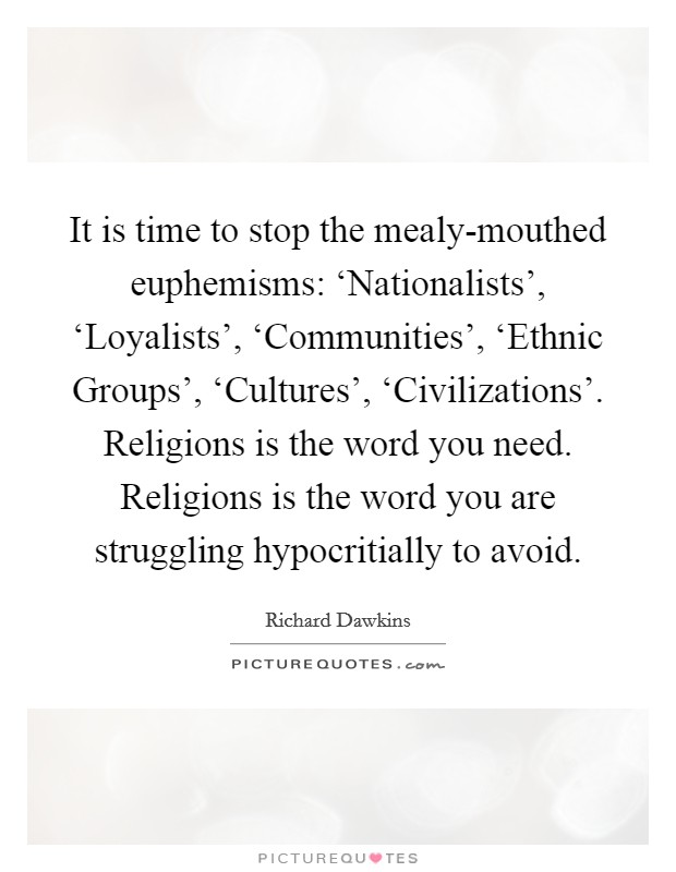 It is time to stop the mealy-mouthed euphemisms: 'Nationalists', 'Loyalists', 'Communities', 'Ethnic Groups', 'Cultures', 'Civilizations'. Religions is the word you need. Religions is the word you are struggling hypocritially to avoid Picture Quote #1