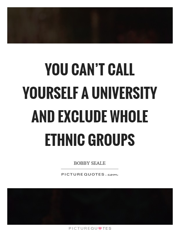 You can't call yourself a university and exclude whole ethnic groups Picture Quote #1