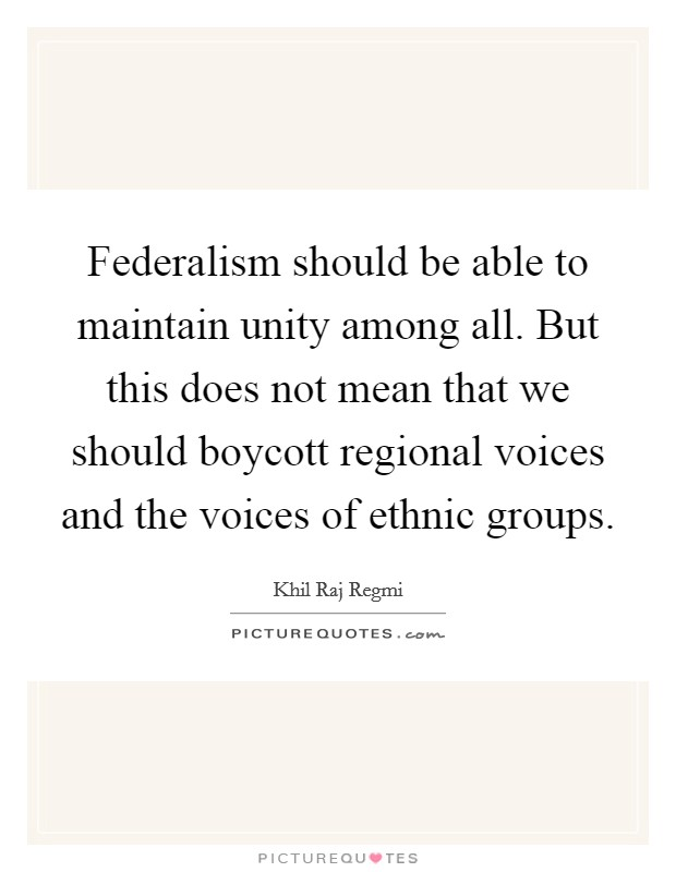 Federalism should be able to maintain unity among all. But this does not mean that we should boycott regional voices and the voices of ethnic groups Picture Quote #1