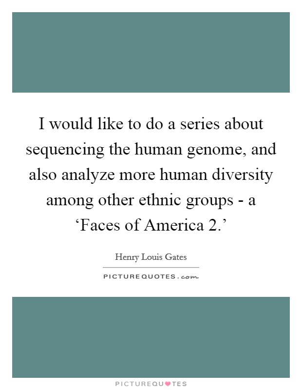 I would like to do a series about sequencing the human genome, and also analyze more human diversity among other ethnic groups - a 'Faces of America 2.' Picture Quote #1