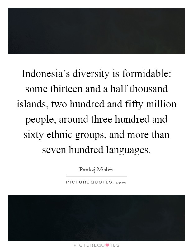 Indonesia's diversity is formidable: some thirteen and a half thousand islands, two hundred and fifty million people, around three hundred and sixty ethnic groups, and more than seven hundred languages Picture Quote #1