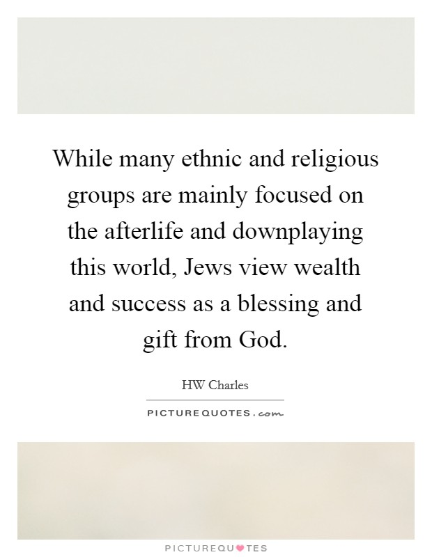 While many ethnic and religious groups are mainly focused on the afterlife and downplaying this world, Jews view wealth and success as a blessing and gift from God Picture Quote #1