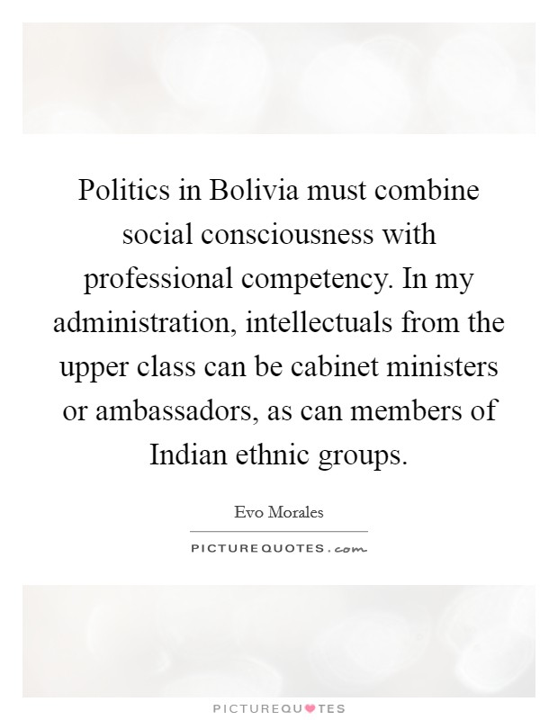 Politics in Bolivia must combine social consciousness with professional competency. In my administration, intellectuals from the upper class can be cabinet ministers or ambassadors, as can members of Indian ethnic groups Picture Quote #1
