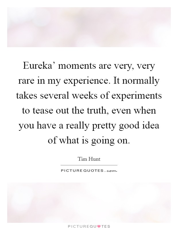 Eureka' moments are very, very rare in my experience. It normally takes several weeks of experiments to tease out the truth, even when you have a really pretty good idea of what is going on Picture Quote #1