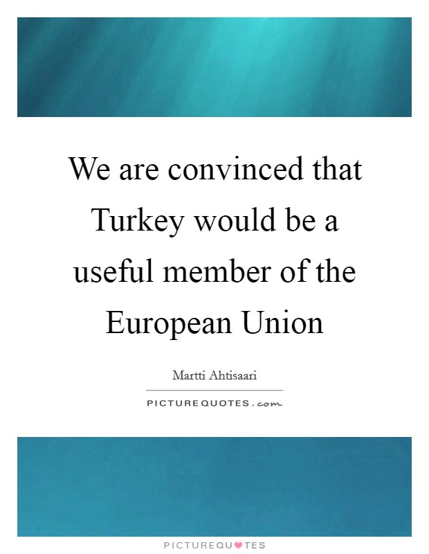 should turkey become the eu member Abstract in order to become a member of the european union, turkey has been  in  progress in economic and social standards, the eu will be under serous.