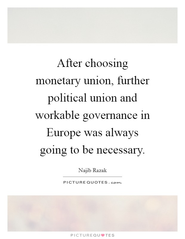 After choosing monetary union, further political union and workable governance in Europe was always going to be necessary Picture Quote #1