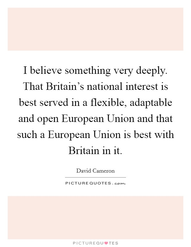 I believe something very deeply. That Britain's national interest is best served in a flexible, adaptable and open European Union and that such a European Union is best with Britain in it Picture Quote #1