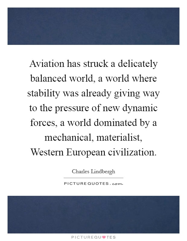 Aviation has struck a delicately balanced world, a world where stability was already giving way to the pressure of new dynamic forces, a world dominated by a mechanical, materialist, Western European civilization Picture Quote #1