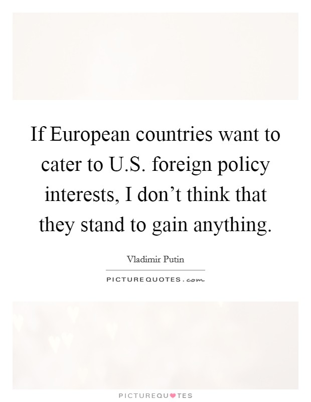 If European countries want to cater to U.S. foreign policy interests, I don't think that they stand to gain anything Picture Quote #1