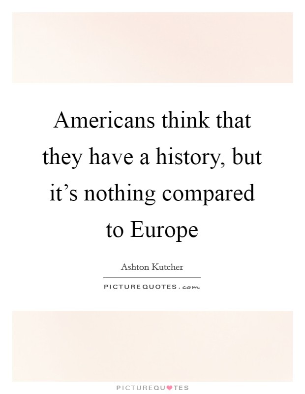 Americans think that they have a history, but it's nothing compared to Europe Picture Quote #1