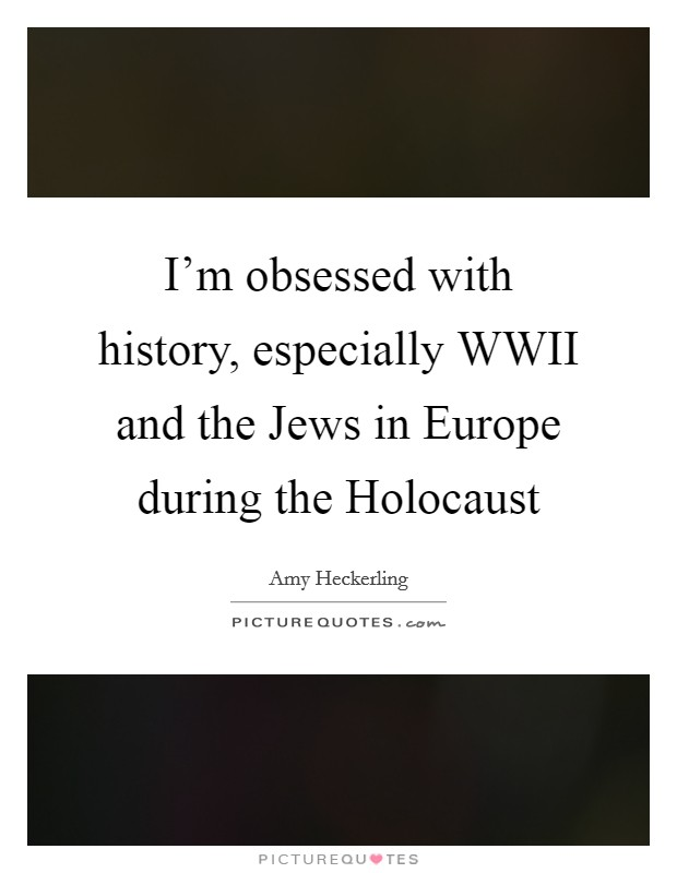 I'm obsessed with history, especially WWII and the Jews in Europe during the Holocaust Picture Quote #1