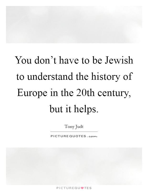 You don't have to be Jewish to understand the history of Europe in the 20th century, but it helps Picture Quote #1
