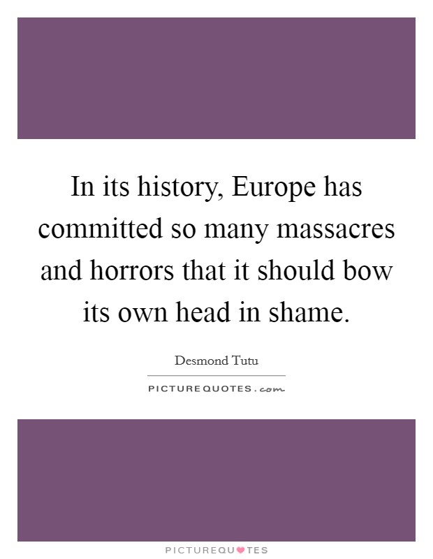 In its history, Europe has committed so many massacres and horrors that it should bow its own head in shame Picture Quote #1