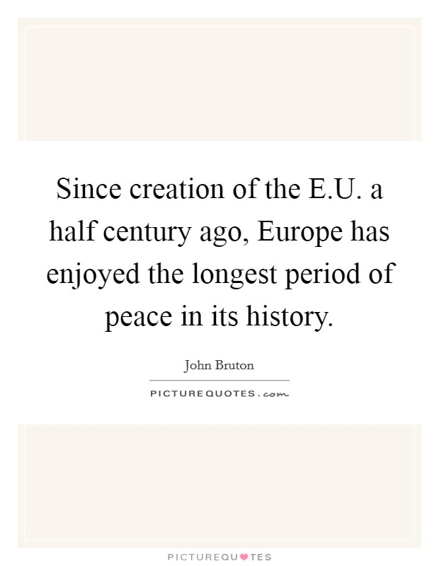 Since creation of the E.U. a half century ago, Europe has enjoyed the longest period of peace in its history Picture Quote #1