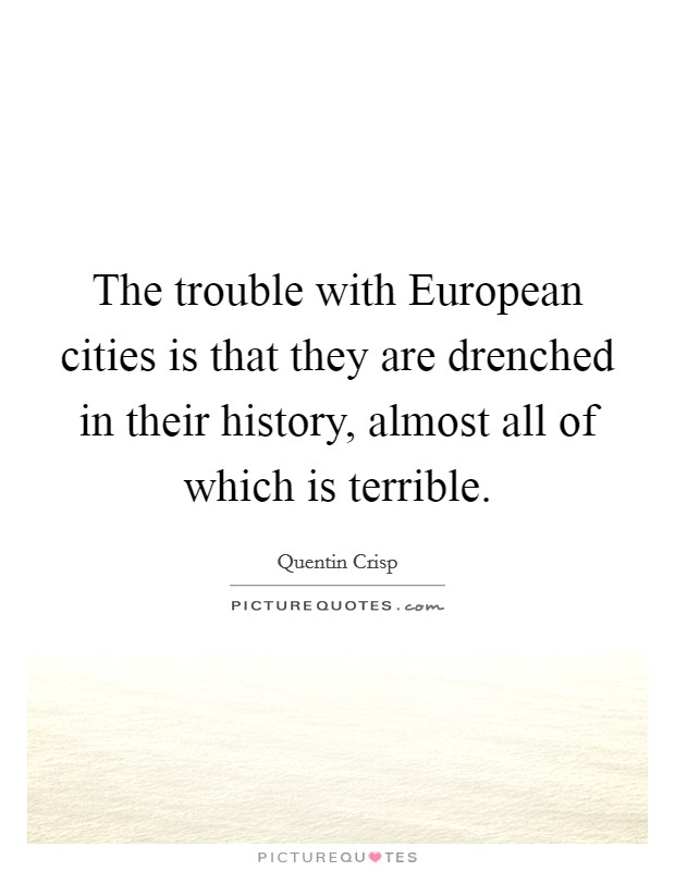 The trouble with European cities is that they are drenched in their history, almost all of which is terrible Picture Quote #1
