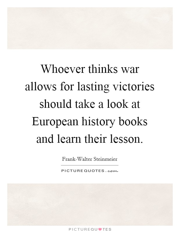 Whoever thinks war allows for lasting victories should take a look at European history books and learn their lesson Picture Quote #1