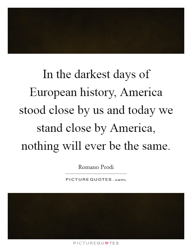 In the darkest days of European history, America stood close by us and today we stand close by America, nothing will ever be the same Picture Quote #1