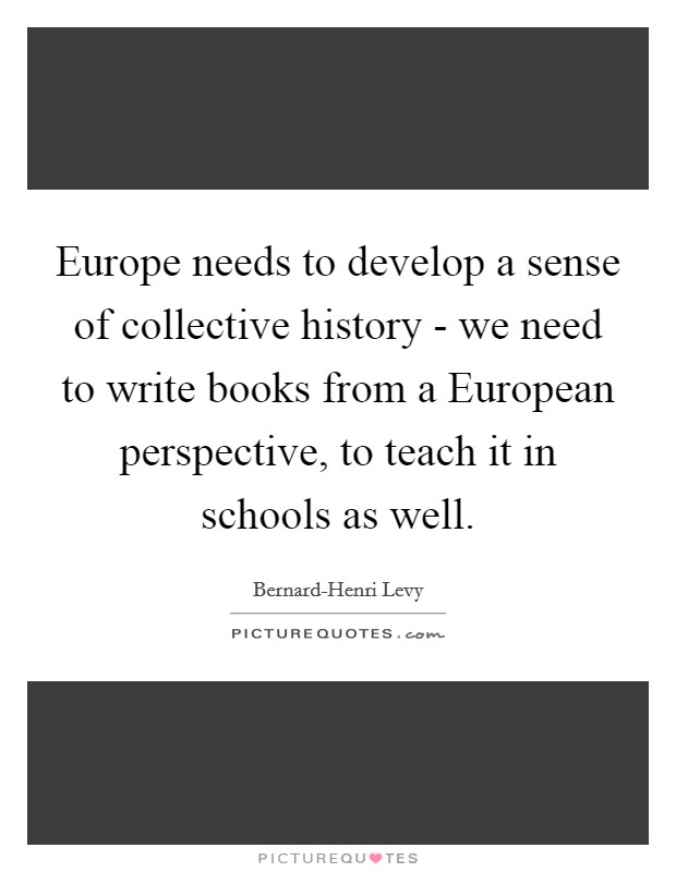 Europe needs to develop a sense of collective history - we need to write books from a European perspective, to teach it in schools as well Picture Quote #1