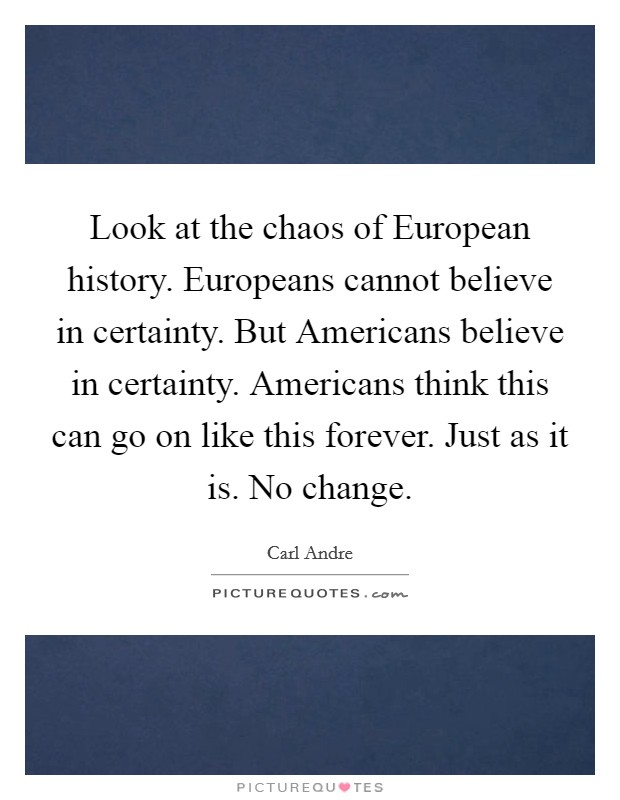 Look at the chaos of European history. Europeans cannot believe in certainty. But Americans believe in certainty. Americans think this can go on like this forever. Just as it is. No change Picture Quote #1