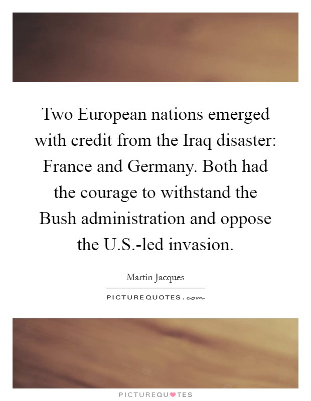 Two European nations emerged with credit from the Iraq disaster: France and Germany. Both had the courage to withstand the Bush administration and oppose the U.S.-led invasion Picture Quote #1